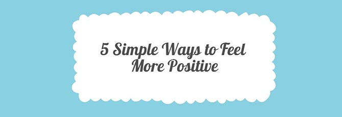 5 Simple Ways to Feel Positive